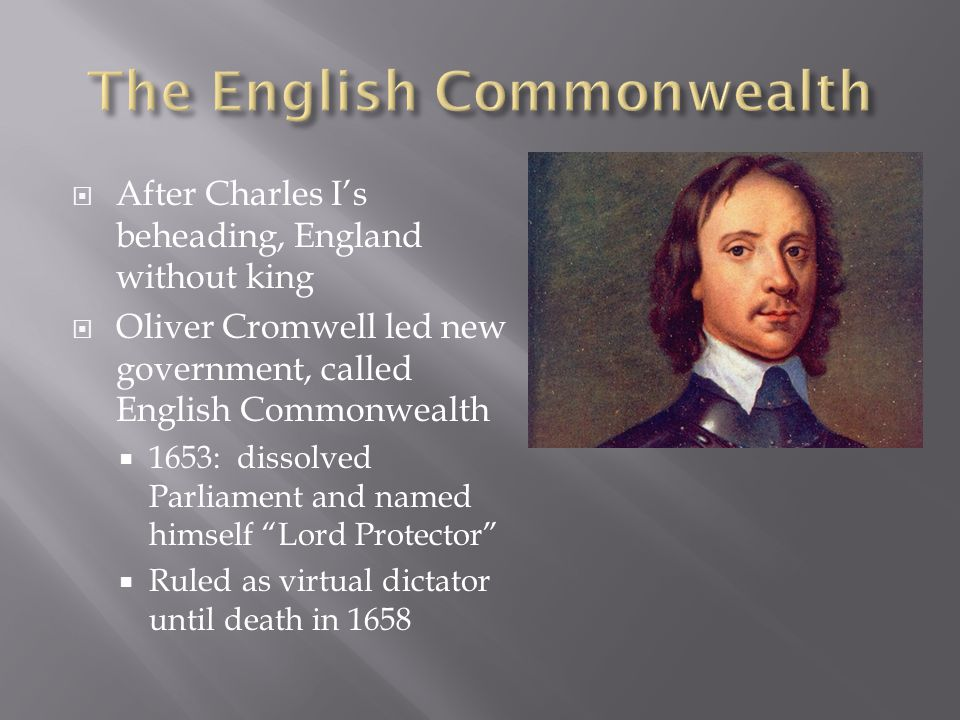After Charles Is beheading, England without king Oliver Cromwell led new government, called English Commonwealth 1653: dissolved Parliament and named