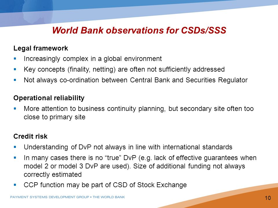 World Bank observations for CSDs/SSS Legal framework Increasingly complex in a global environment Key concepts (finality, netting) are often not sufficiently addressed Not always co-ordination between Central Bank and Securities Regulator Operational reliability More attention to business continuity planning, but secondary site often too close to primary site Credit risk Understanding of DvP not always in line with international standards In many cases there is no true DvP (e.g.