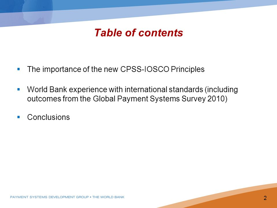 Table of contents The importance of the new CPSS-IOSCO Principles World Bank experience with international standards (including outcomes from the Global Payment Systems Survey 2010) Conclusions 2