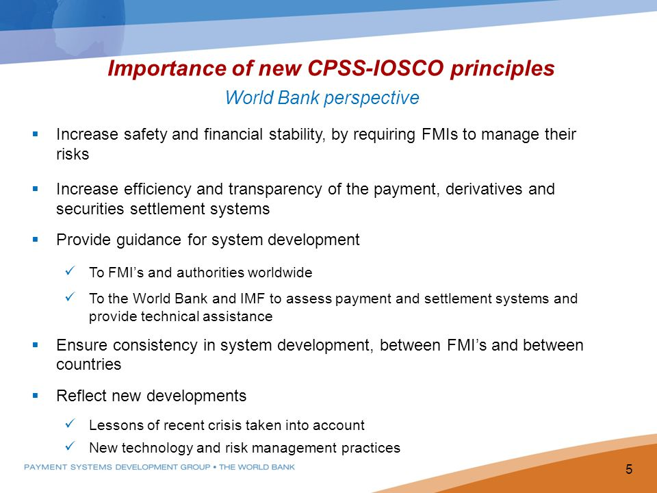 Importance of new CPSS-IOSCO principles World Bank perspective Increase safety and financial stability, by requiring FMIs to manage their risks Increase efficiency and transparency of the payment, derivatives and securities settlement systems Provide guidance for system development To FMIs and authorities worldwide To the World Bank and IMF to assess payment and settlement systems and provide technical assistance Ensure consistency in system development, between FMIs and between countries Reflect new developments Lessons of recent crisis taken into account New technology and risk management practices 5