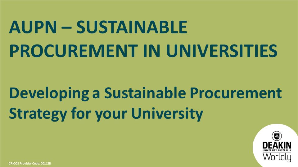 CRICOS Provider Code: 00113B AUPN – SUSTAINABLE PROCUREMENT IN UNIVERSITIES Developing a Sustainable Procurement Strategy for your University