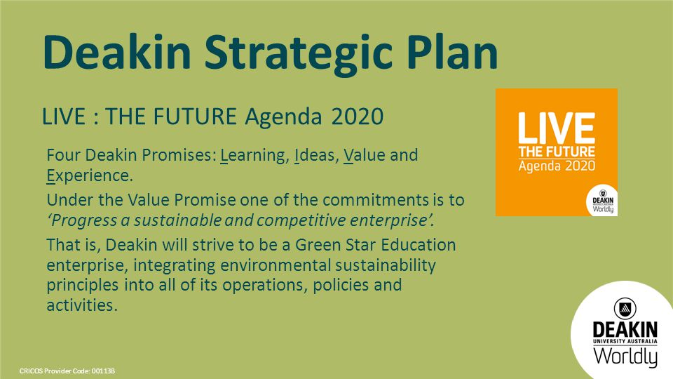 CRICOS Provider Code: 00113B Deakin Strategic Plan LIVE : THE FUTURE Agenda 2020 Four Deakin Promises: Learning, Ideas, Value and Experience. Under th
