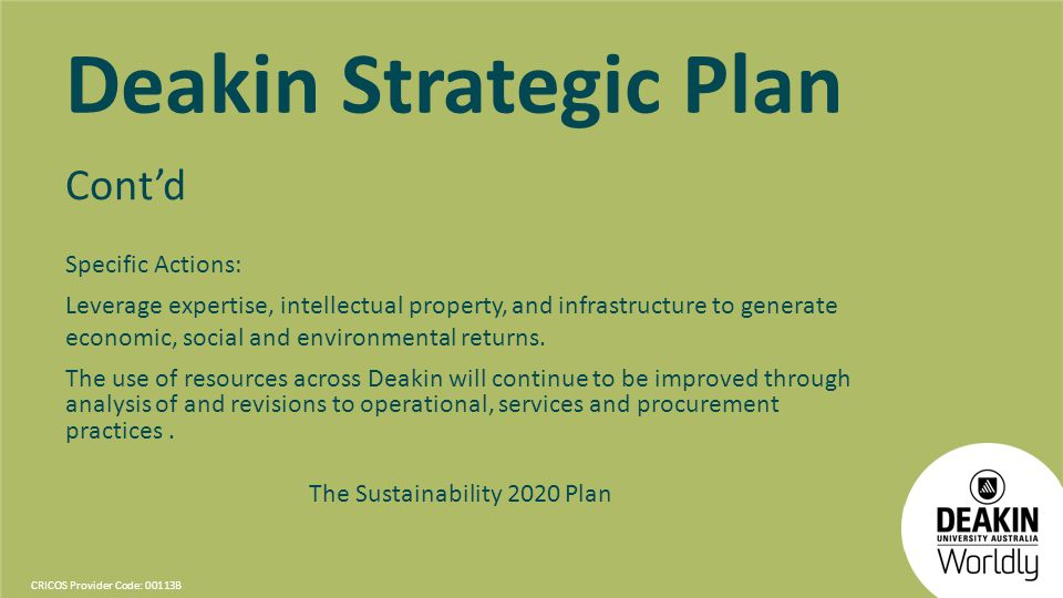 CRICOS Provider Code: 00113B Deakin Strategic Plan Contd Specific Actions: Leverage expertise, intellectual property, and infrastructure to generate economic, social and environmental returns.