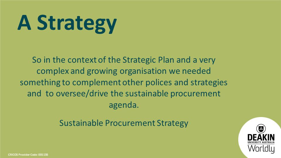 CRICOS Provider Code: 00113B A Strategy So in the context of the Strategic Plan and a very complex and growing organisation we needed something to complement other polices and strategies and to oversee/drive the sustainable procurement agenda.