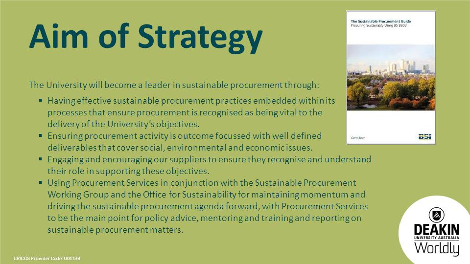 CRICOS Provider Code: 00113B Aim of Strategy The University will become a leader in sustainable procurement through: Having effective sustainable procurement practices embedded within its processes that ensure procurement is recognised as being vital to the delivery of the Universitys objectives.