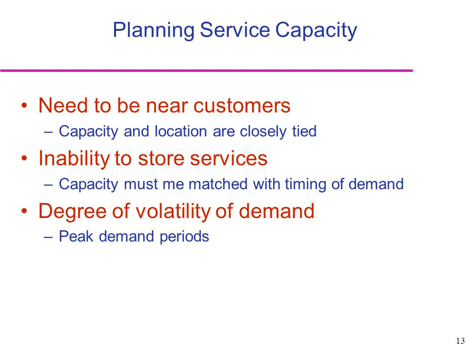 13 Need to be near customers –Capacity and location are closely tied Inability to store services –Capacity must me matched with timing of demand Degre