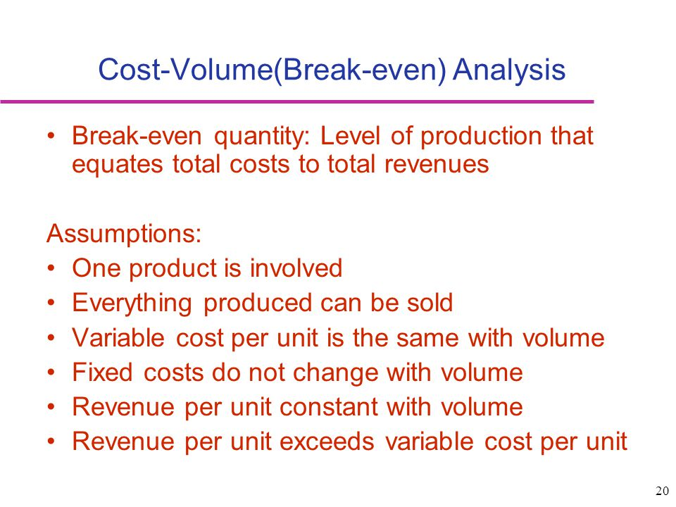 20 Break-even quantity: Level of production that equates total costs to total revenues Assumptions: One product is involved Everything produced can be