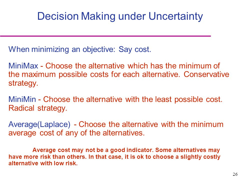 26 Decision Making under Uncertainty When minimizing an objective: Say cost. MiniMax - Choose the alternative which has the minimum of the maximum pos