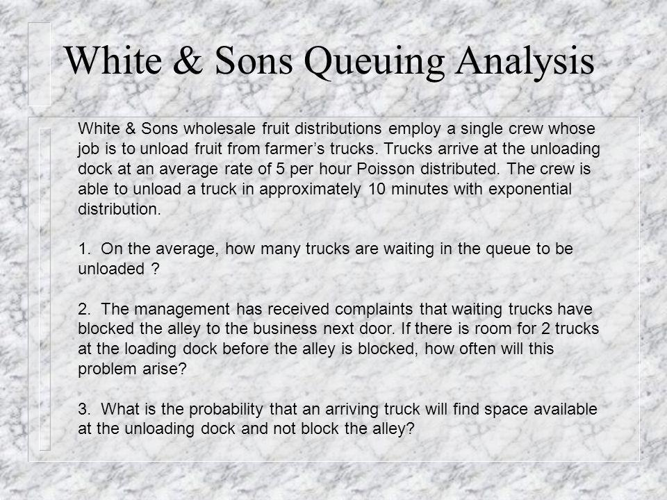White & Sons Queuing Analysis White & Sons wholesale fruit distributions employ a single crew whose job is to unload fruit from farmers trucks. Trucks