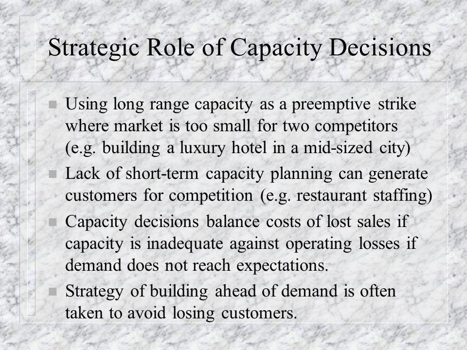 Strategic Role of Capacity Decisions n Using long range capacity as a preemptive strike where market is too small for two competitors (e.g. building a