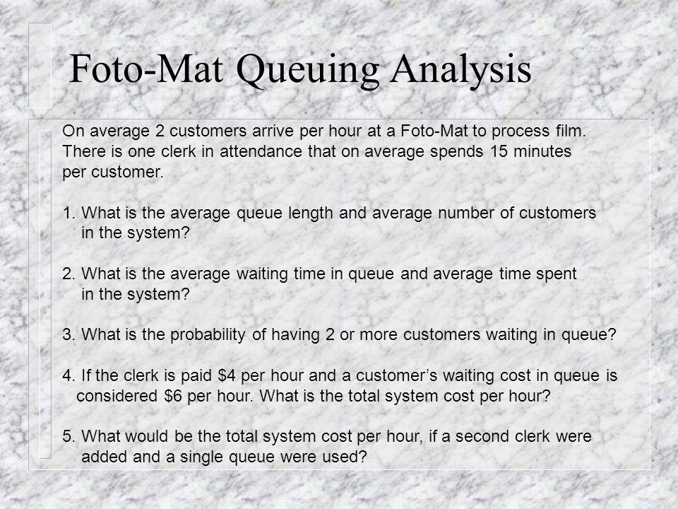 Foto-Mat Queuing Analysis On average 2 customers arrive per hour at a Foto-Mat to process film. There is one clerk in attendance that on average spend
