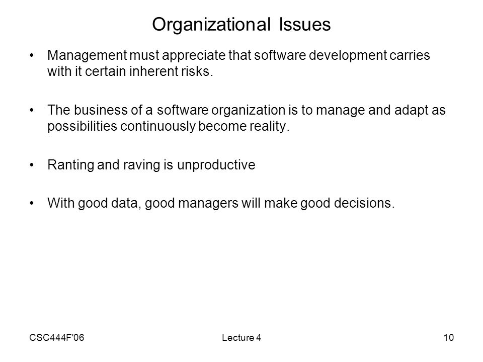 CSC444F 06Lecture 410 Organizational Issues Management must appreciate that software development carries with it certain inherent risks.