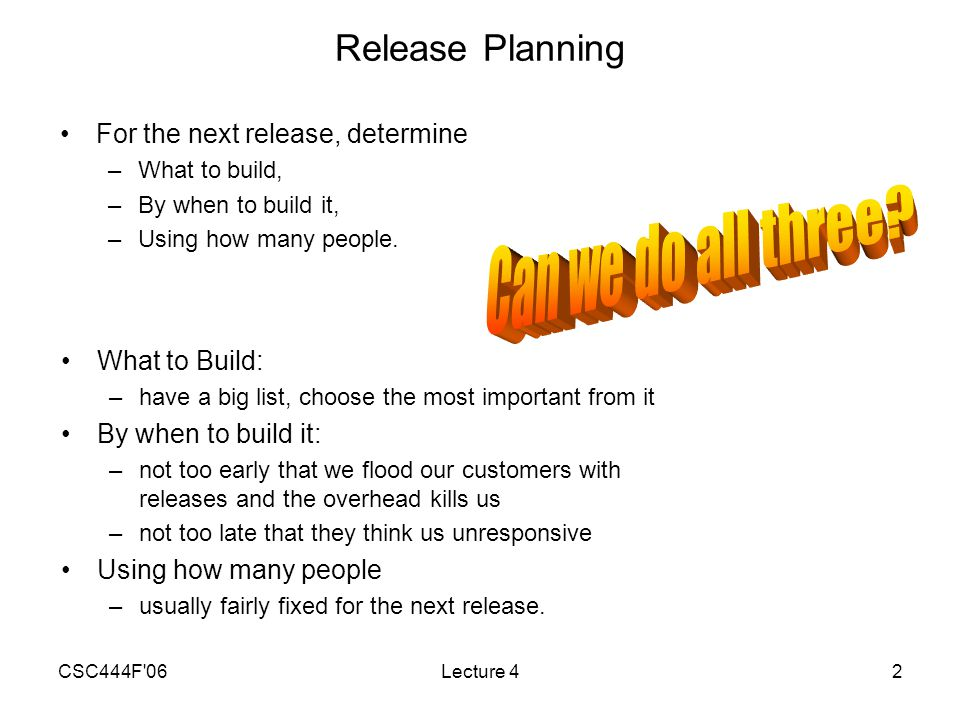CSC444F 06Lecture 42 Release Planning What to Build: –have a big list, choose the most important from it By when to build it: –not too early that we flood our customers with releases and the overhead kills us –not too late that they think us unresponsive Using how many people –usually fairly fixed for the next release.