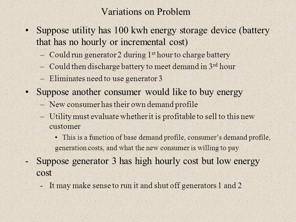 Variations on Problem Suppose utility has 100 kwh energy storage device (battery that has no hourly or incremental cost) –Could run generator 2 during