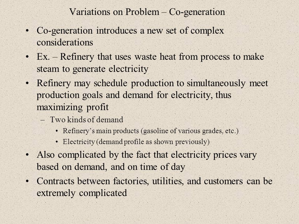 Variations on Problem – Co-generation Co-generation introduces a new set of complex considerations Ex. – Refinery that uses waste heat from process to