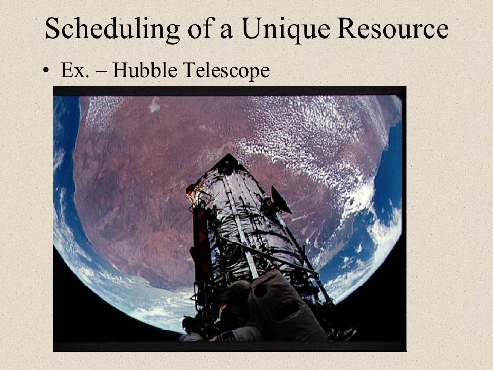 Scheduling of a Unique Resource Ex. – Hubble Telescope