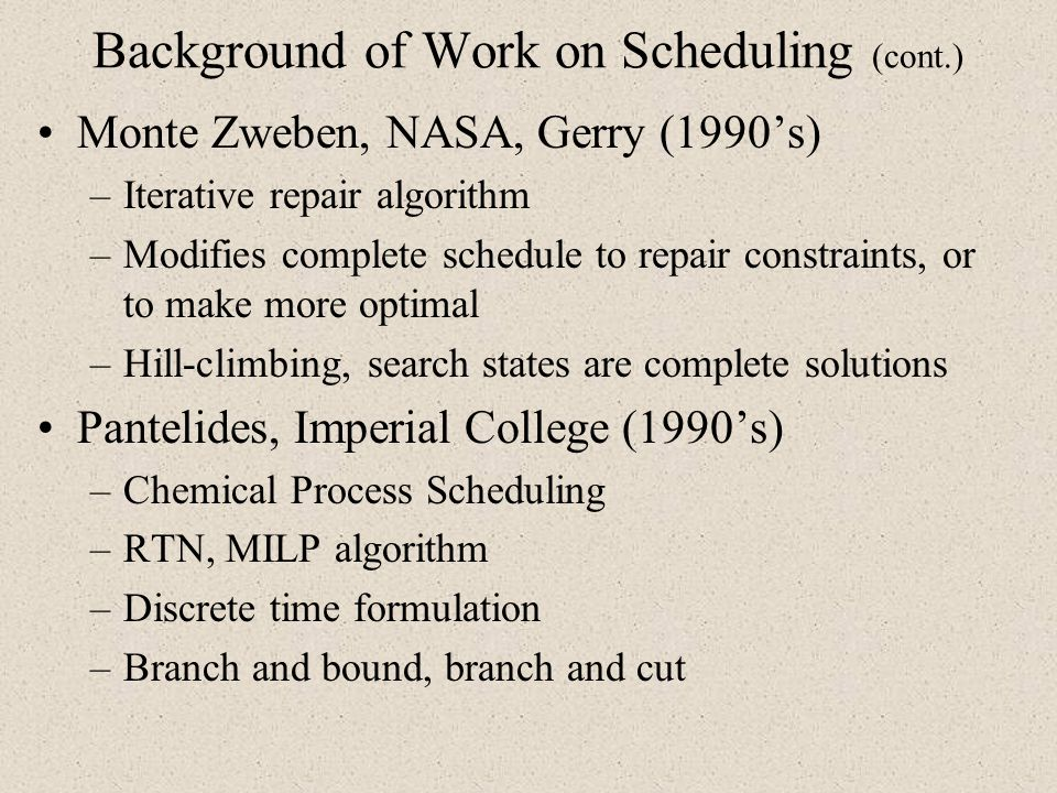 Background of Work on Scheduling (cont.) Monte Zweben, NASA, Gerry (1990s) –Iterative repair algorithm –Modifies complete schedule to repair constrain
