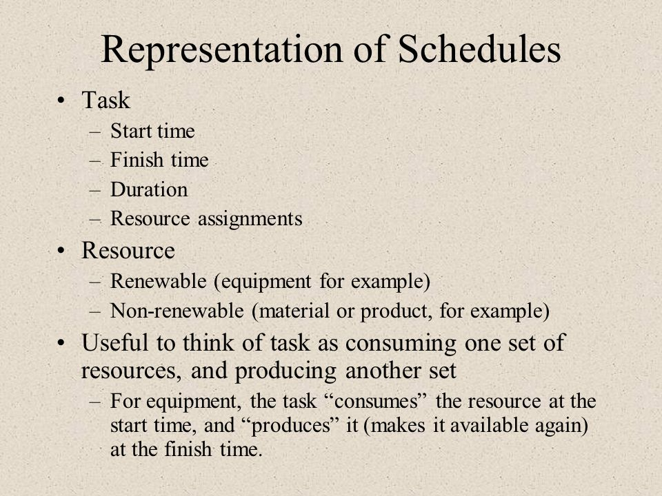 Representation of Schedules Task –Start time –Finish time –Duration –Resource assignments Resource –Renewable (equipment for example) –Non-renewable (