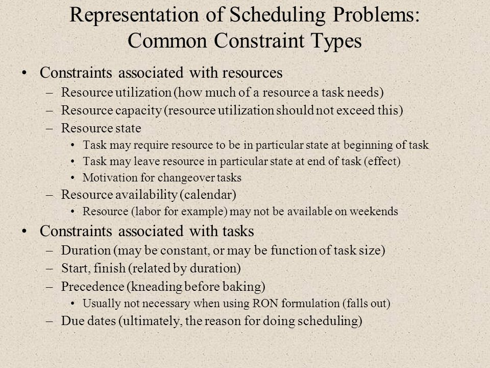 Representation of Scheduling Problems: Common Constraint Types Constraints associated with resources –Resource utilization (how much of a resource a t