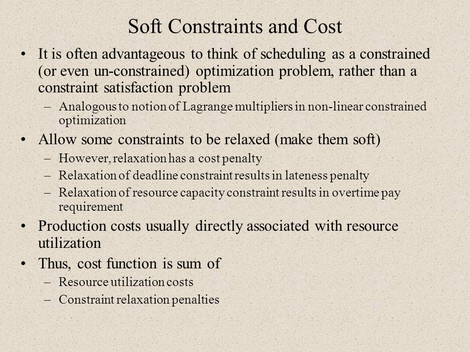 Soft Constraints and Cost It is often advantageous to think of scheduling as a constrained (or even un-constrained) optimization problem, rather than