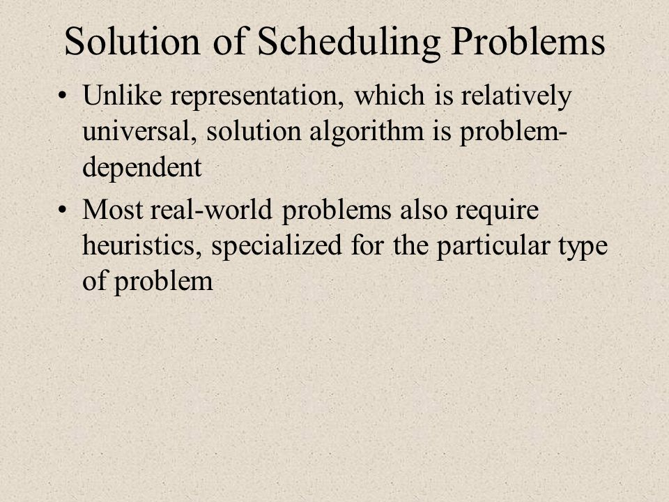 Solution of Scheduling Problems Unlike representation, which is relatively universal, solution algorithm is problem- dependent Most real-world problem