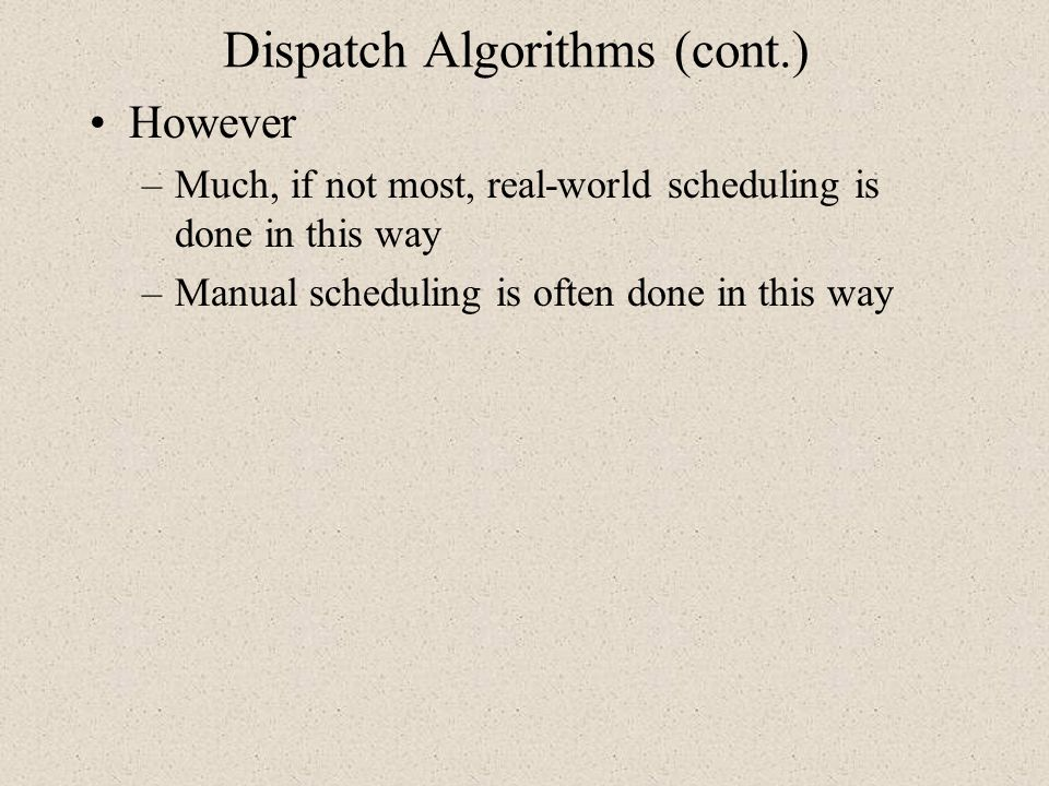 Dispatch Algorithms (cont.) However –Much, if not most, real-world scheduling is done in this way –Manual scheduling is often done in this way