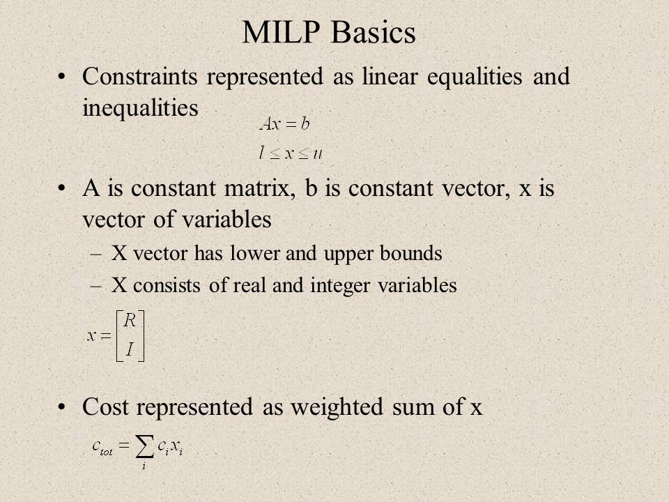 MILP Basics Constraints represented as linear equalities and inequalities A is constant matrix, b is constant vector, x is vector of variables –X vect