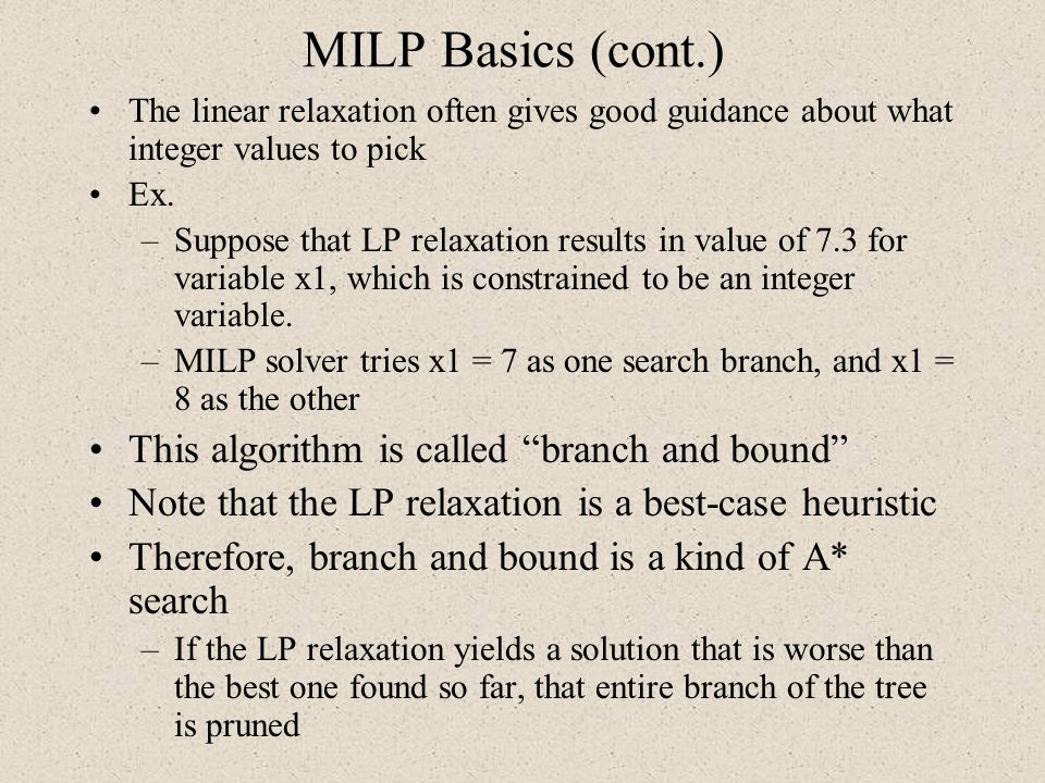 MILP Basics (cont.) The linear relaxation often gives good guidance about what integer values to pick Ex. –Suppose that LP relaxation results in value