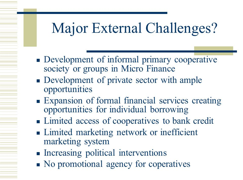 Major External Challenges? Development of informal primary cooperative society or groups in Micro Finance Development of private sector with ample opp