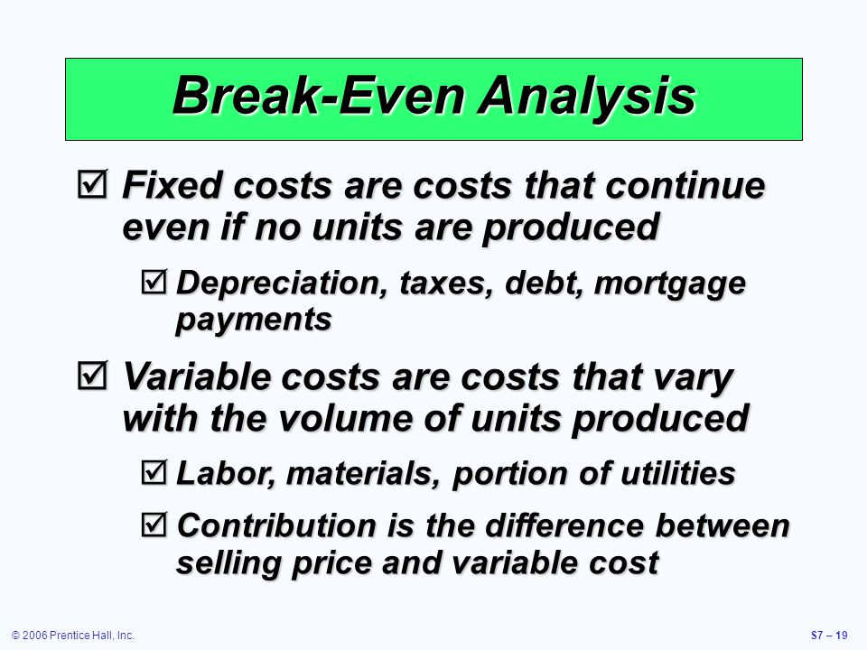 © 2006 Prentice Hall, Inc.S7 – 19 Break-Even Analysis Fixed costs are costs that continue even if no units are produced Fixed costs are costs that continue even if no units are produced Depreciation, taxes, debt, mortgage payments Depreciation, taxes, debt, mortgage payments Variable costs are costs that vary with the volume of units produced Variable costs are costs that vary with the volume of units produced Labor, materials, portion of utilities Labor, materials, portion of utilities Contribution is the difference between selling price and variable cost Contribution is the difference between selling price and variable cost