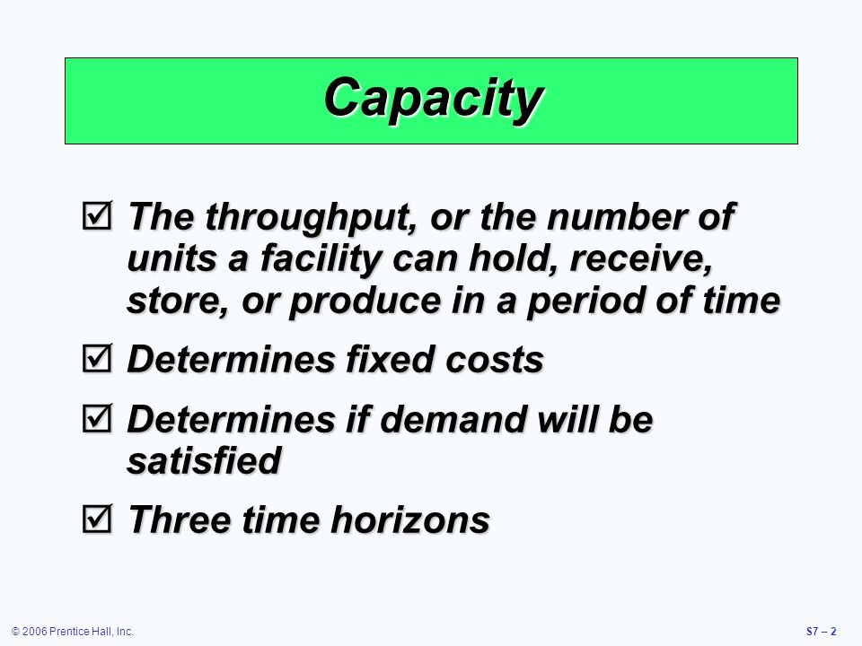© 2006 Prentice Hall, Inc.S7 – 3 Modify capacity Use capacity Planning Over a Time Horizon Intermediate- range planning SubcontractAdd personnel Add equipmentBuild or use inventory Add shifts Short-range planning Schedule jobs Schedule personnel Allocate machinery * Long-range planning Add facilities Add long lead time equipment * * Limited options exist Figure S7.1