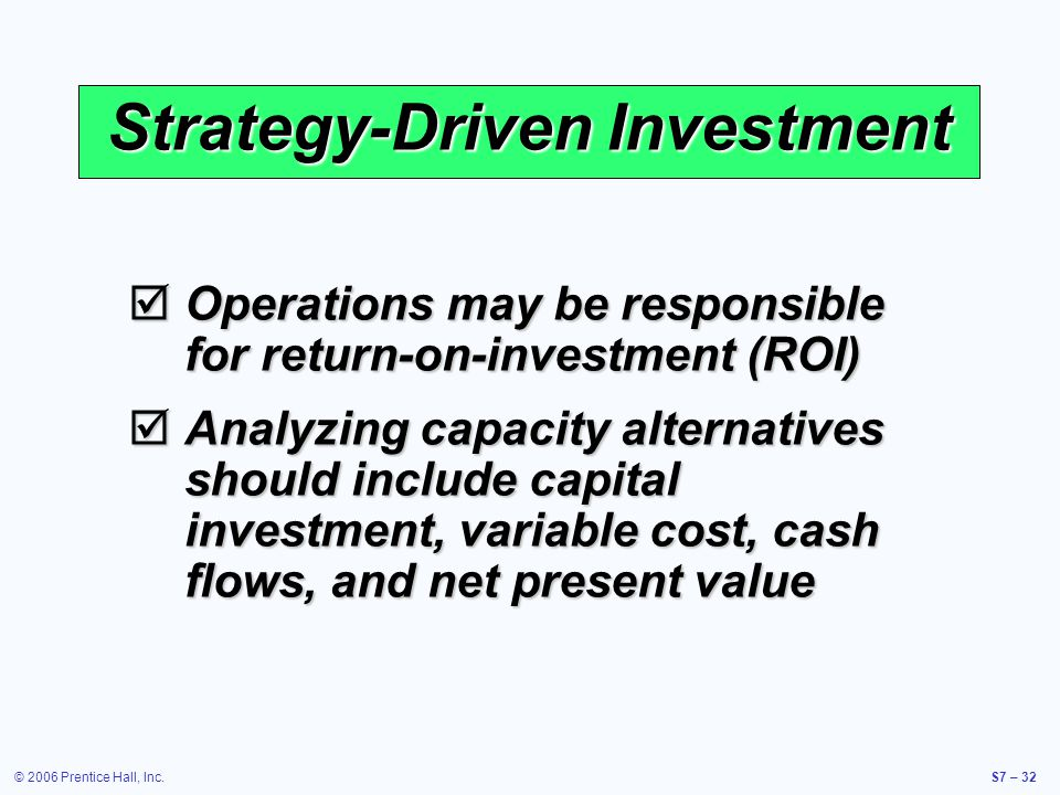 © 2006 Prentice Hall, Inc.S7 – 32 Strategy-Driven Investment Operations may be responsible for return-on-investment (ROI) Operations may be responsible for return-on-investment (ROI) Analyzing capacity alternatives should include capital investment, variable cost, cash flows, and net present value Analyzing capacity alternatives should include capital investment, variable cost, cash flows, and net present value