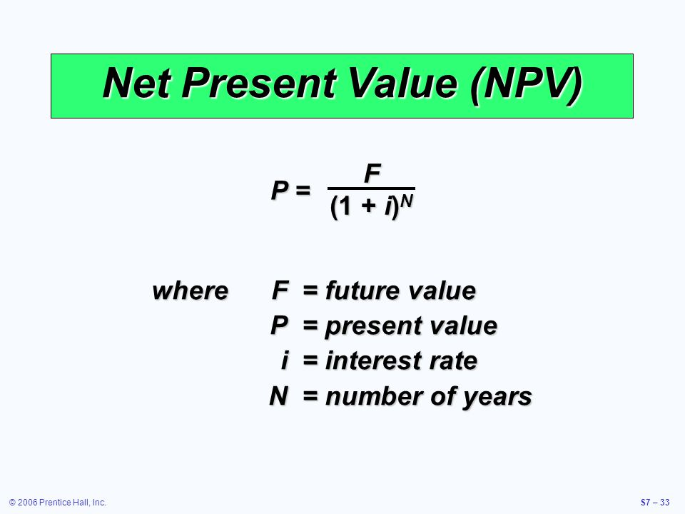 © 2006 Prentice Hall, Inc.S7 – 33 Net Present Value (NPV) whereF= future value P= present value i= interest rate N= number of years P = F (1 + i) N