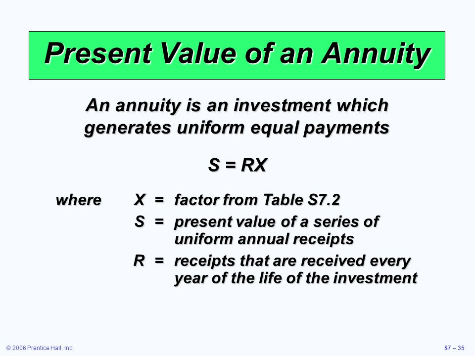 © 2006 Prentice Hall, Inc.S7 – 35 Present Value of an Annuity An annuity is an investment which generates uniform equal payments S = RX whereX=factor from Table S7.2 S=present value of a series of uniform annual receipts R=receipts that are received every year of the life of the investment