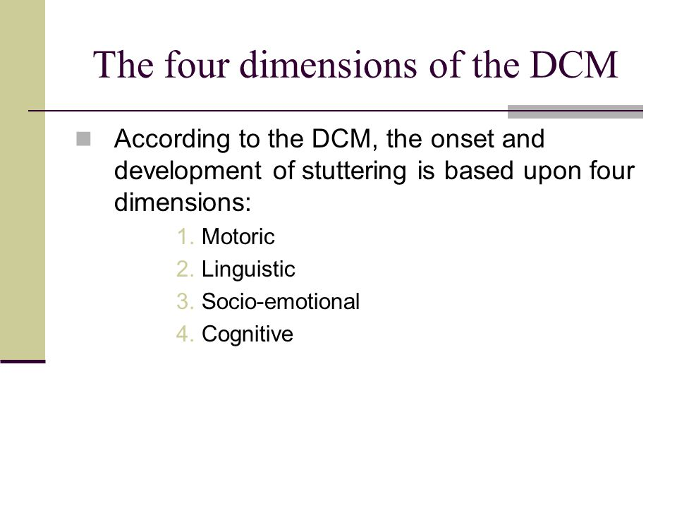 The four dimensions of the DCM According to the DCM, the onset and development of stuttering is based upon four dimensions: 1.Motoric 2.Linguistic 3.S
