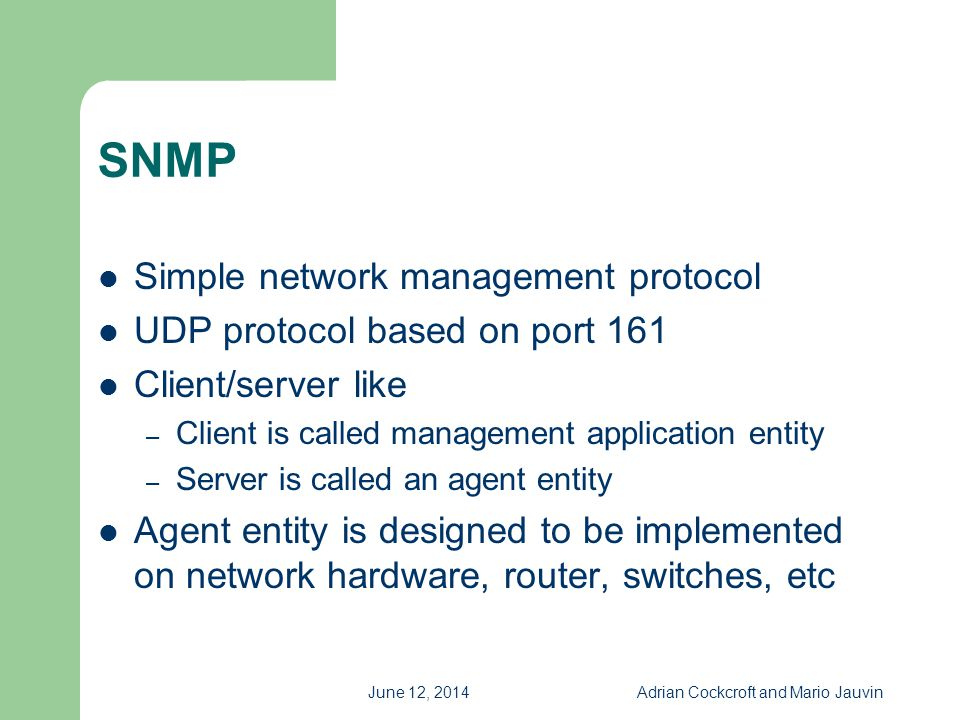 June 12, 2014Adrian Cockcroft and Mario Jauvin SNMP Simple network management protocol UDP protocol based on port 161 Client/server like – Client is c