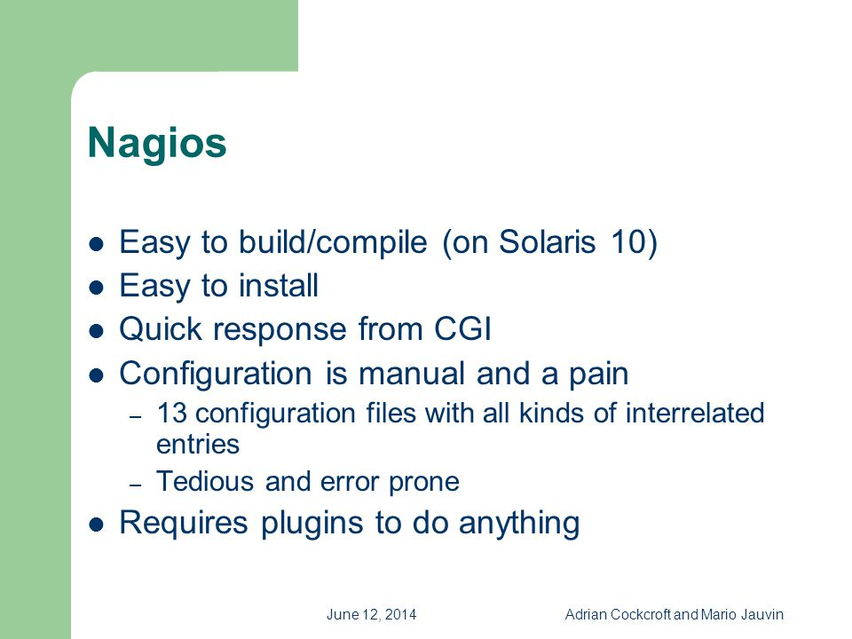 June 12, 2014Adrian Cockcroft and Mario Jauvin Nagios Easy to build/compile (on Solaris 10) Easy to install Quick response from CGI Configuration is m