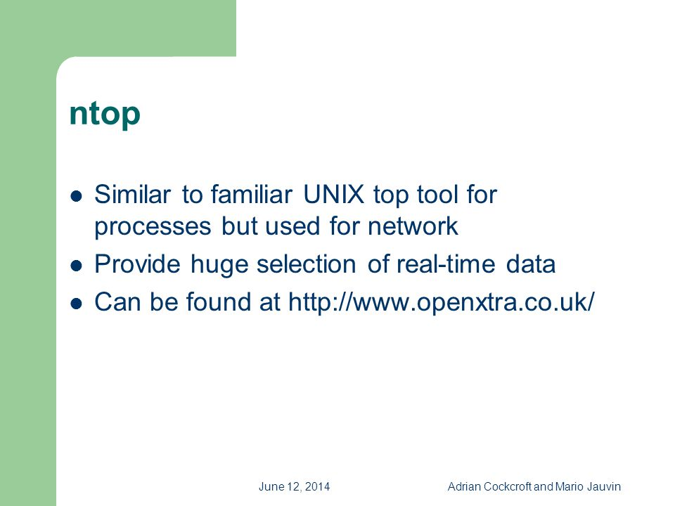 June 12, 2014Adrian Cockcroft and Mario Jauvin ntop Similar to familiar UNIX top tool for processes but used for network Provide huge selection of rea