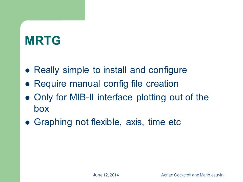 June 12, 2014Adrian Cockcroft and Mario Jauvin MRTG Really simple to install and configure Require manual config file creation Only for MIB-II interfa