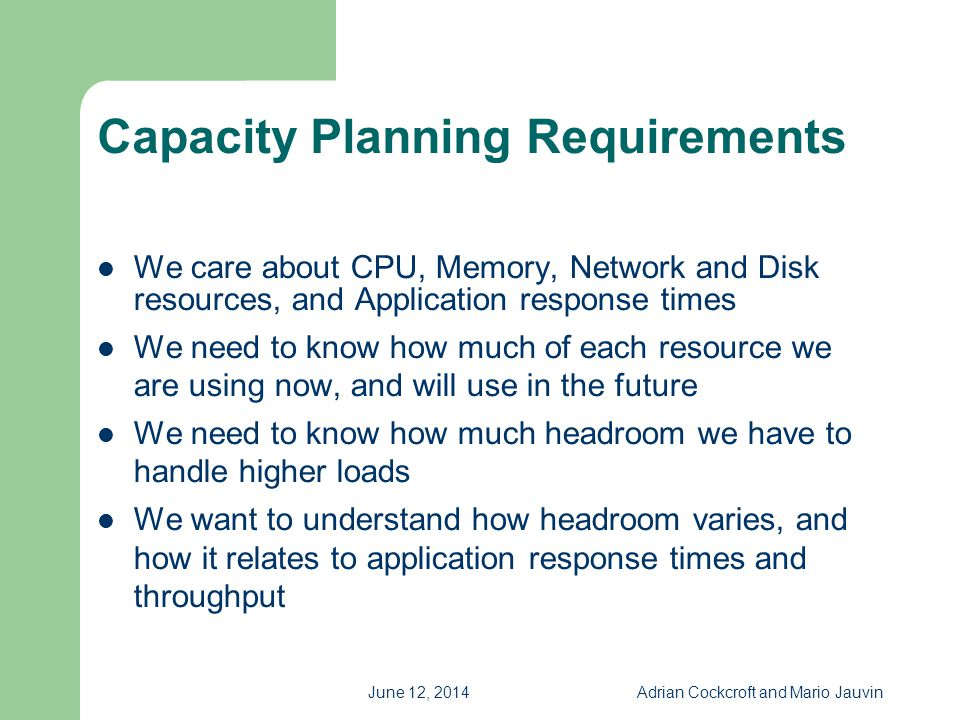 June 12, 2014Adrian Cockcroft and Mario Jauvin Capacity Planning Requirements We care about CPU, Memory, Network and Disk resources, and Application r