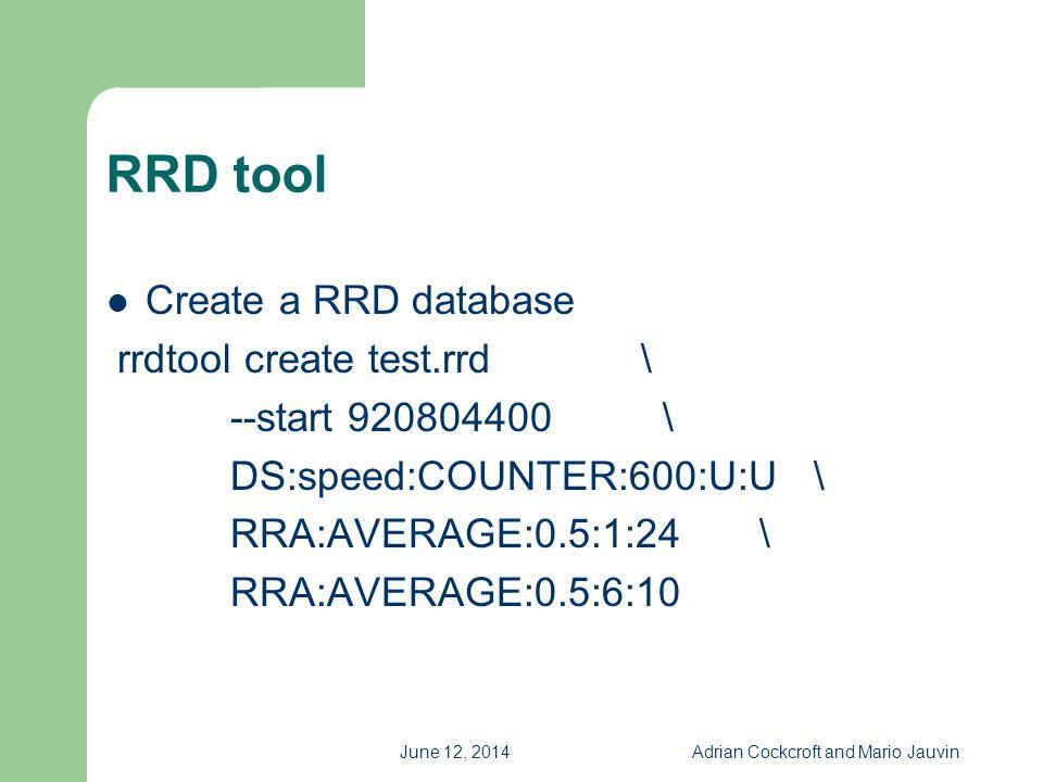June 12, 2014Adrian Cockcroft and Mario Jauvin RRD tool Create a RRD database rrdtool create test.rrd \ --start 920804400 \ DS:speed:COUNTER:600:U:U \