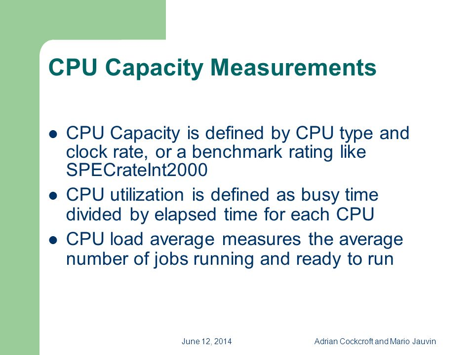 June 12, 2014Adrian Cockcroft and Mario Jauvin CPU Measurement Issues Biased sample CPU measurements Microstate measurements are accurate, but are platform and tool specific Hyperthreading non-linearities Platform specific details, e.g.
