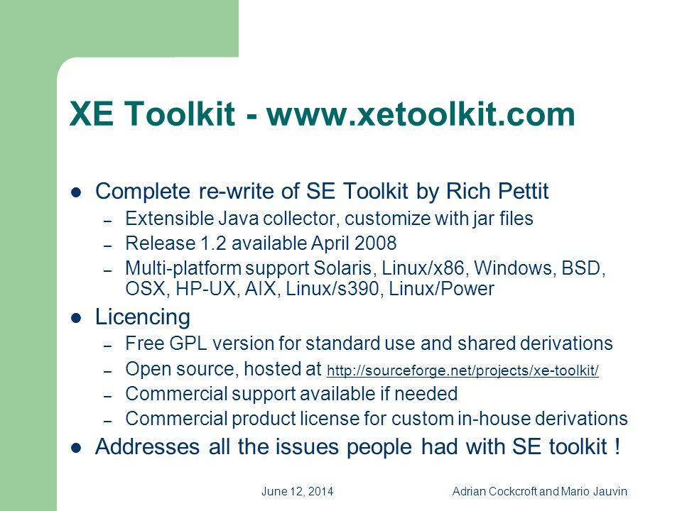 June 12, 2014Adrian Cockcroft and Mario Jauvin XE Toolkit - www.xetoolkit.com Complete re-write of SE Toolkit by Rich Pettit – Extensible Java collect