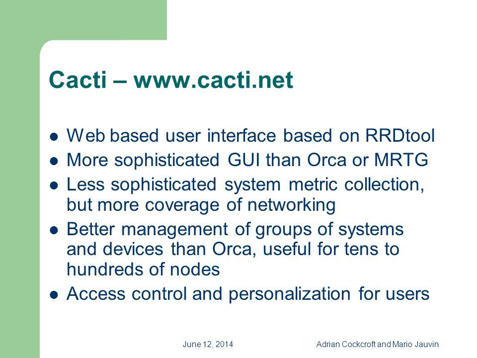 June 12, 2014Adrian Cockcroft and Mario Jauvin Cacti – www.cacti.net Web based user interface based on RRDtool More sophisticated GUI than Orca or MRT