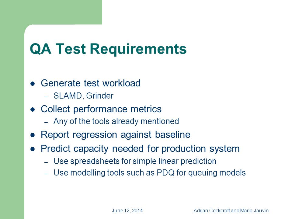 June 12, 2014Adrian Cockcroft and Mario Jauvin QA Test Requirements Generate test workload – SLAMD, Grinder Collect performance metrics – Any of the t
