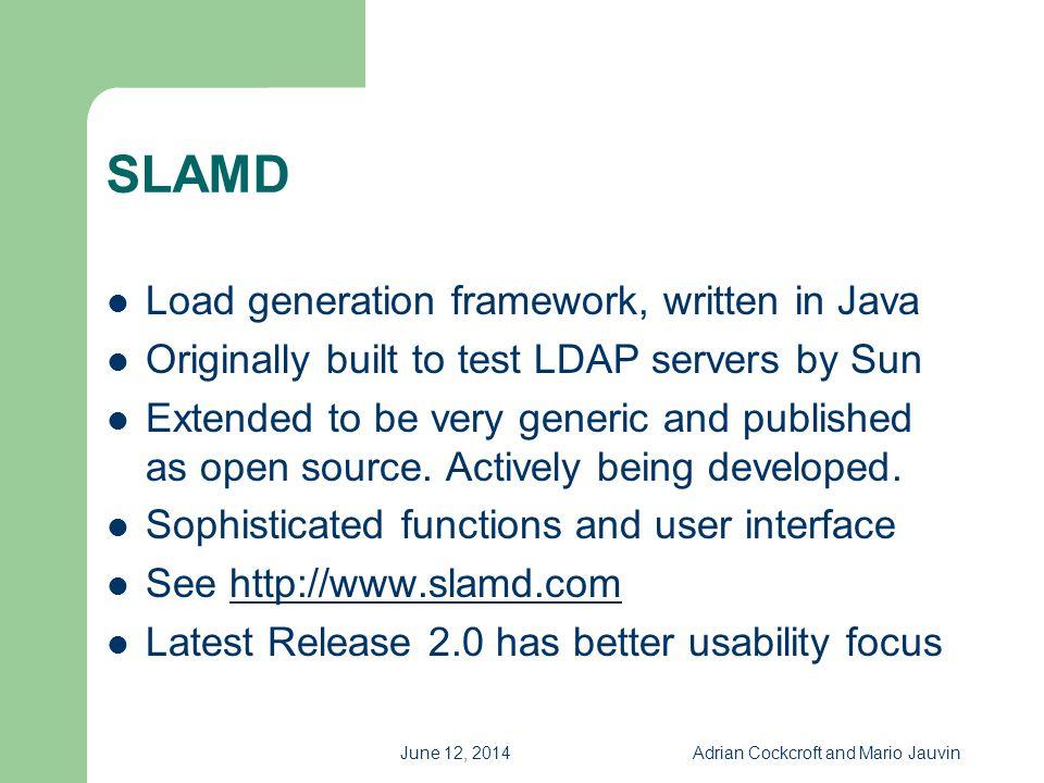 June 12, 2014Adrian Cockcroft and Mario Jauvin SLAMD Load generation framework, written in Java Originally built to test LDAP servers by Sun Extended