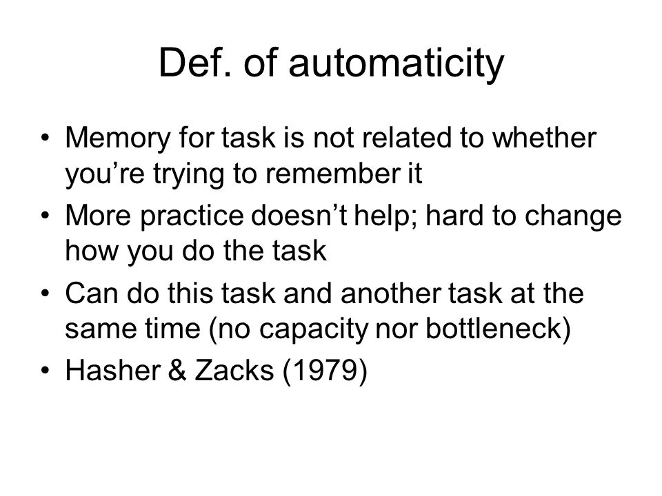 Def. of automaticity Memory for task is not related to whether youre trying to remember it More practice doesnt help; hard to change how you do the ta