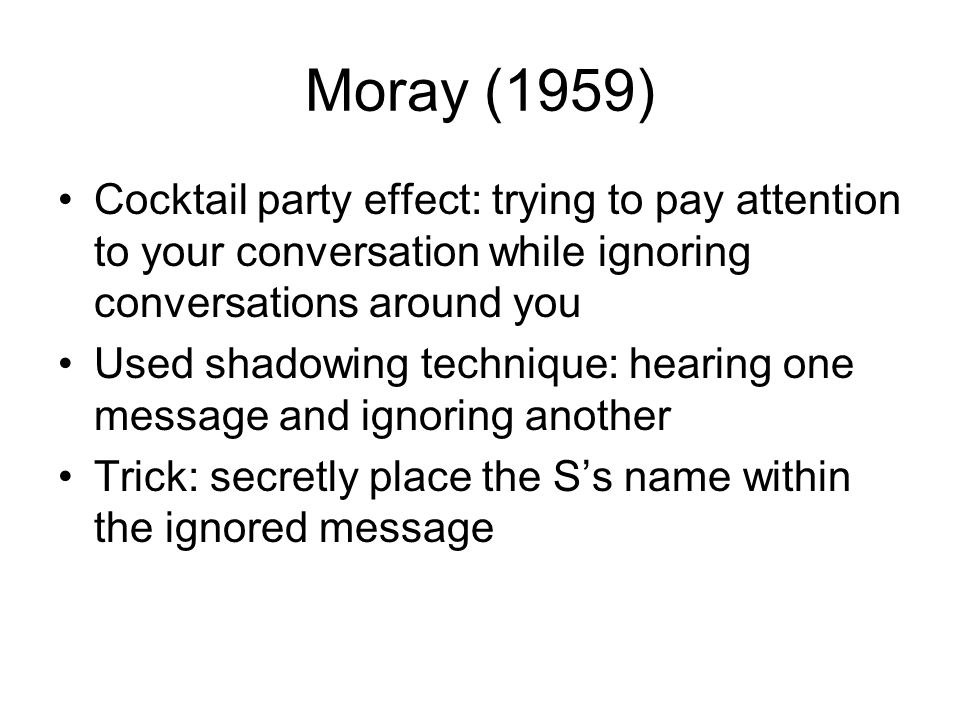 Moray (1959) Cocktail party effect: trying to pay attention to your conversation while ignoring conversations around you Used shadowing technique: hea