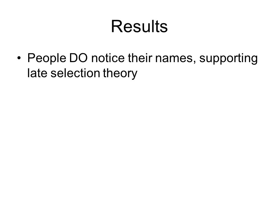 Results People DO notice their names, supporting late selection theory