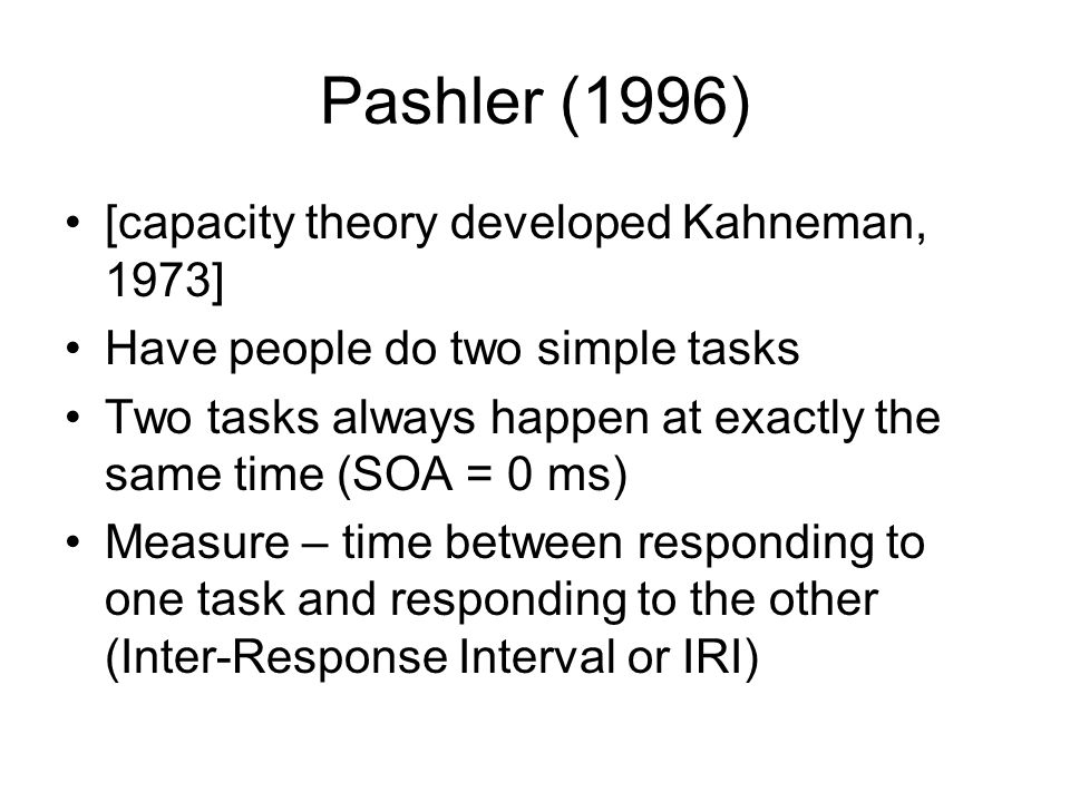 Pashler (1996) [capacity theory developed Kahneman, 1973] Have people do two simple tasks Two tasks always happen at exactly the same time (SOA = 0 ms
